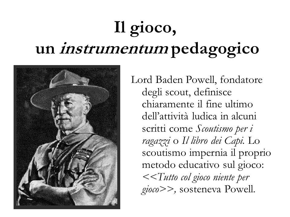 Il gioco, un instrumentum pedagogico Lord Baden Powell, fondatore degli scout, definisce chiaramente il fine ultimo dell'attività ludica in alcuni scr
