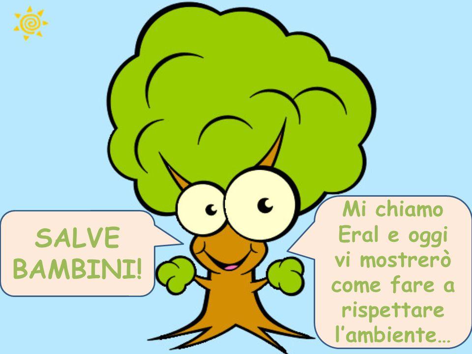 Mi chiamo Eral e oggi vi mostrerò come fare a rispettare l'ambiente… SALVE BAMBINI!