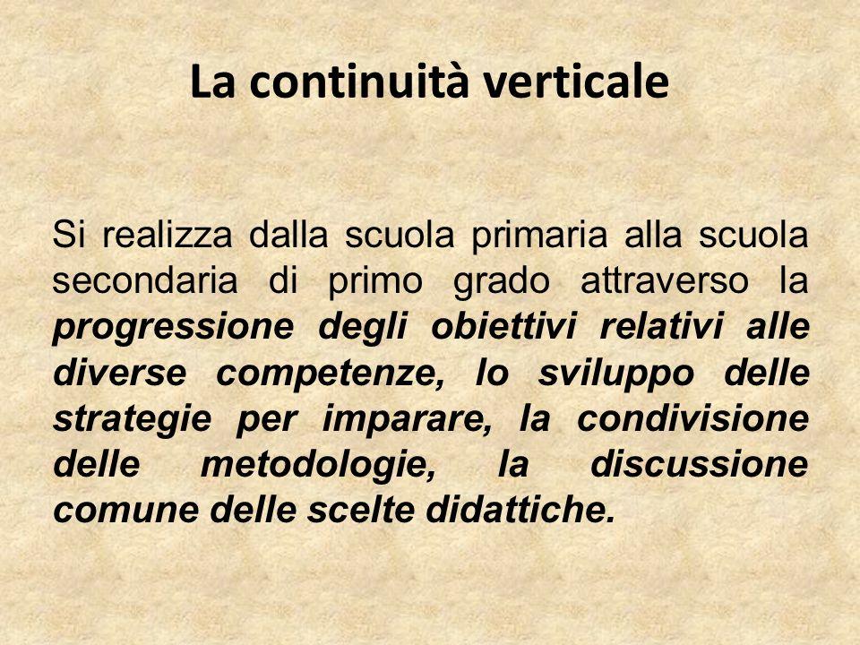 La continuità verticale Si realizza dalla scuola primaria alla scuola secondaria di primo grado attraverso la progressione degli obiettivi relativi al
