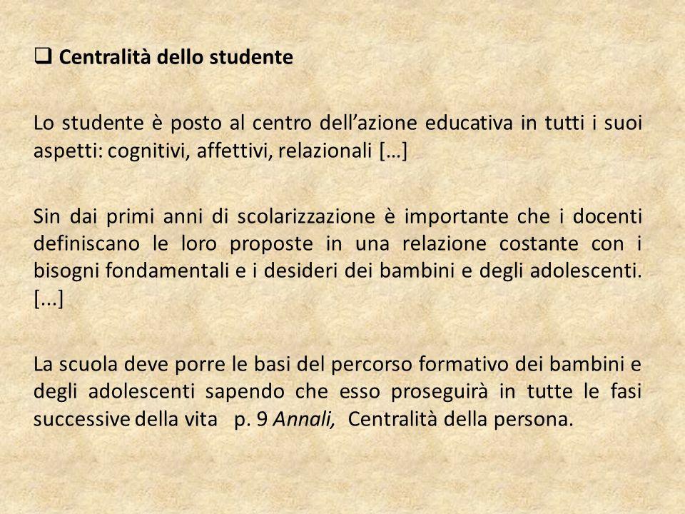  Centralità dello studente Lo studente è posto al centro dell'azione educativa in tutti i suoi aspetti: cognitivi, affettivi, relazionali […] Sin dai