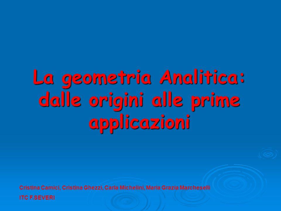 La geometria Analitica: dalle origini alle prime applicazioni Cristina Camici, Cristina Ghezzi, Carla Michelini, Maria Grazia Marcheselli ITC F.SEVERI