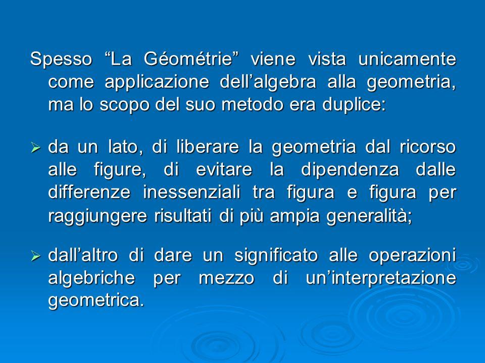"""Spesso """"La Géométrie"""" viene vista unicamente come applicazione dell'algebra alla geometria, ma lo scopo del suo metodo era duplice:  da un lato, di l"""