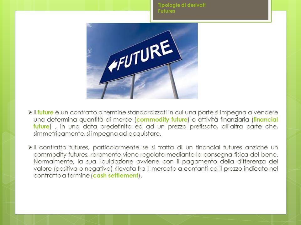  Il future è un contratto a termine standardizzati in cui una parte si impegna a vendere una determina quantità di merce ( commodity future ) o attiv