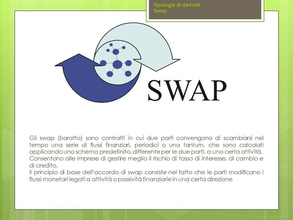 Gli swap (baratto) sono contratti in cui due parti convengono di scambiarsi nel tempo una serie di flussi finanziari, periodici o una tantum, che sono