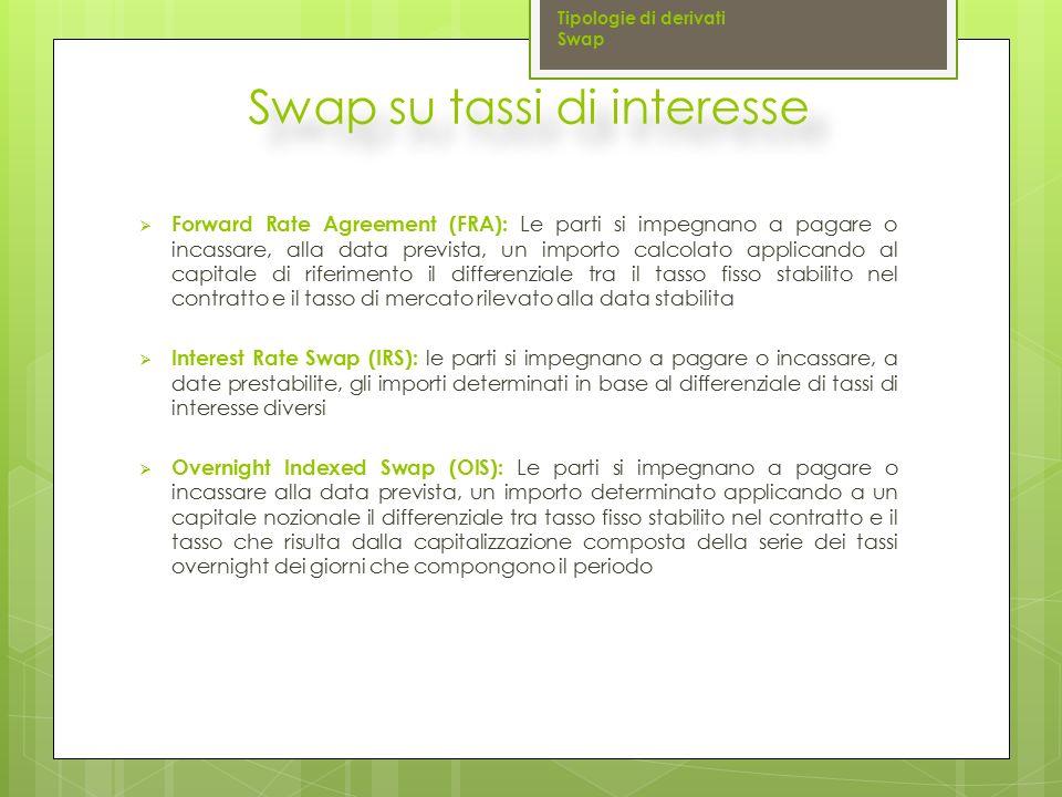 Swap su tassi di interesse  Forward Rate Agreement (FRA): Le parti si impegnano a pagare o incassare, alla data prevista, un importo calcolato applic