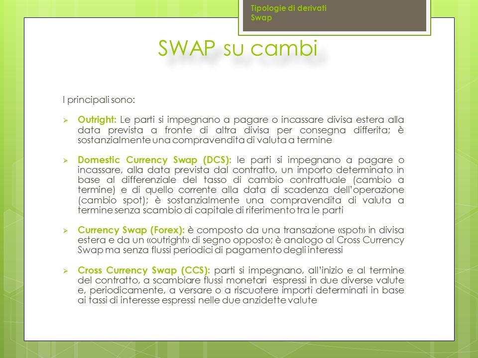 SWAP su cambi I principali sono:  Outright: Le parti si impegnano a pagare o incassare divisa estera alla data prevista a fronte di altra divisa per