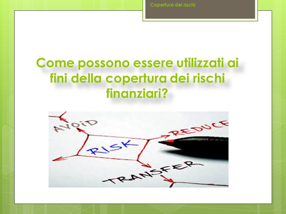 Come possono essere utilizzati ai fini della copertura dei rischi finanziari? Copertura dei rischi