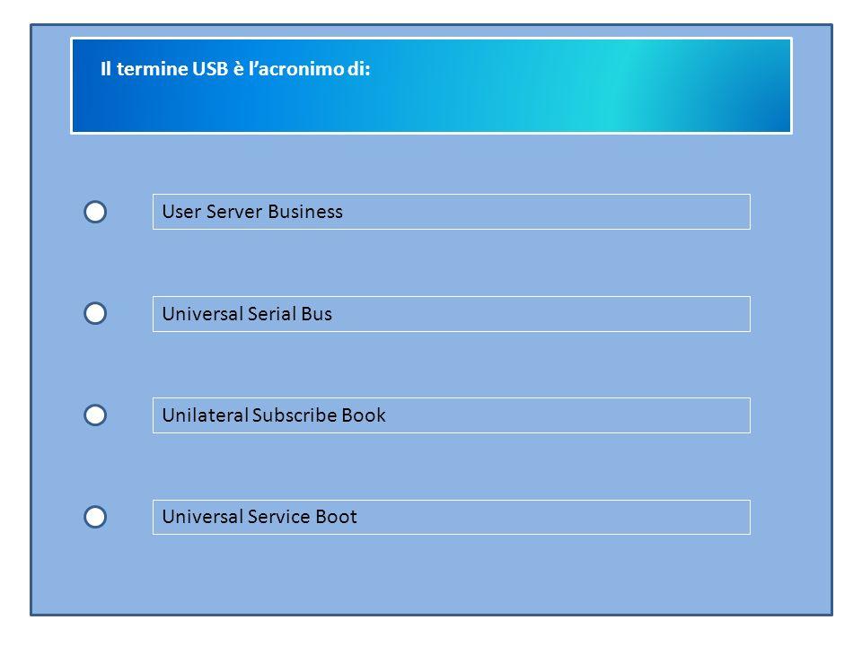 Il termine USB è l'acronimo di: User Server Business Universal Serial Bus Unilateral Subscribe Book Universal Service Boot