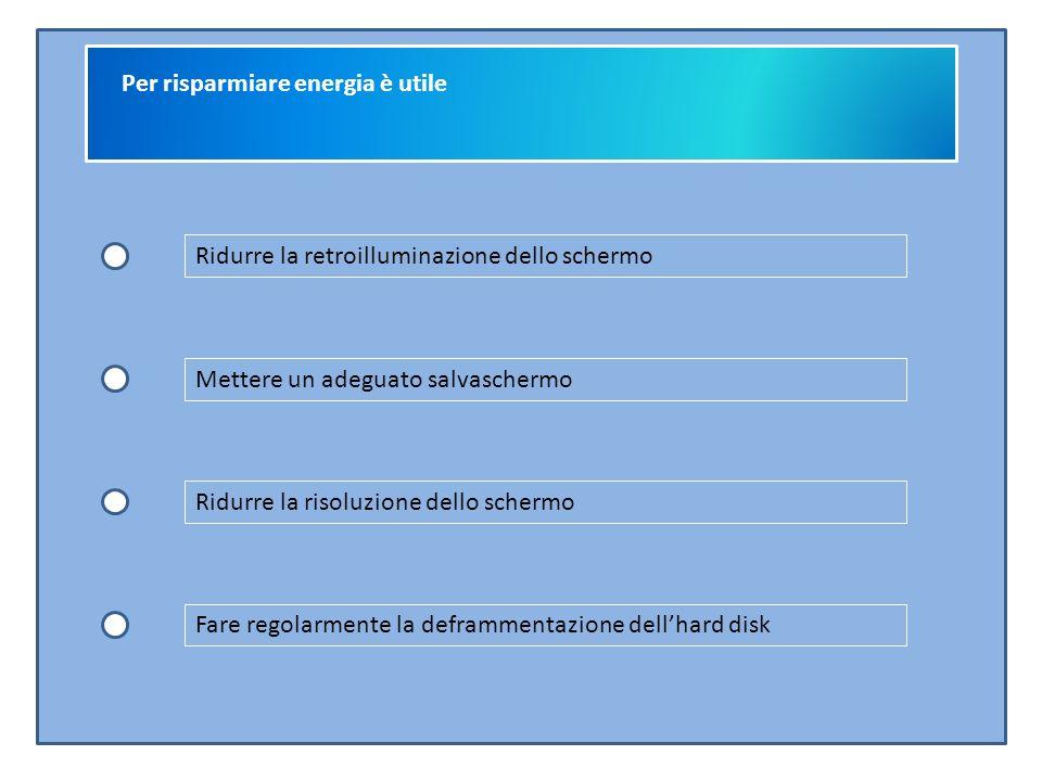 Per risparmiare energia è utile Ridurre la retroilluminazione dello schermo Mettere un adeguato salvaschermo Ridurre la risoluzione dello schermo Fare regolarmente la deframmentazione dell'hard disk