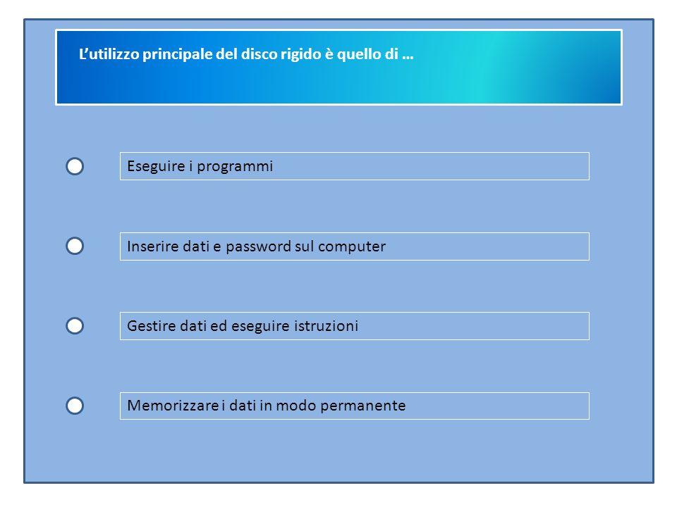 L'utilizzo principale del disco rigido è quello di … Eseguire i programmi Inserire dati e password sul computer Gestire dati ed eseguire istruzioni Memorizzare i dati in modo permanente