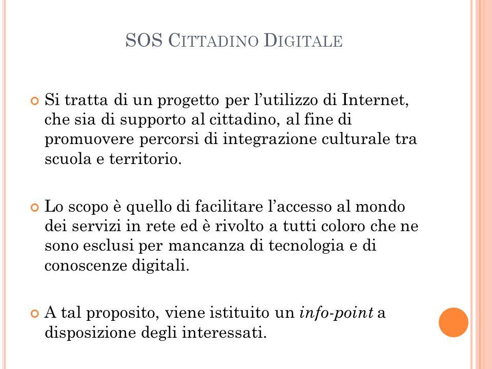 SOS C ITTADINO D IGITALE Si tratta di un progetto per l'utilizzo di Internet, che sia di supporto al cittadino, al fine di promuovere percorsi di integrazione culturale tra scuola e territorio.