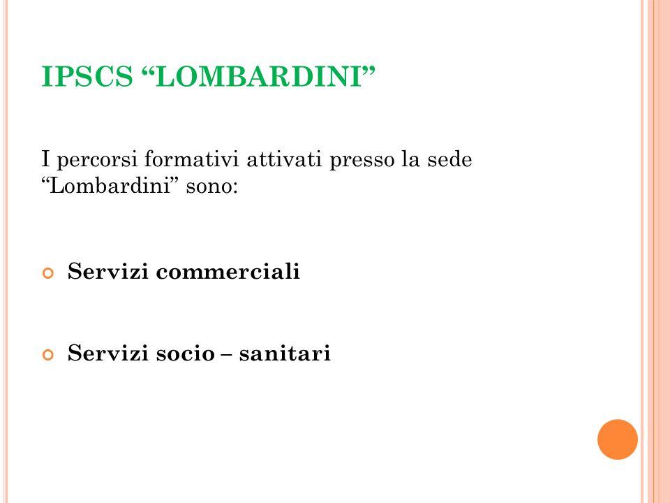 IPSCS LOMBARDINI I percorsi formativi attivati presso la sede Lombardini sono: Servizi commerciali Servizi socio – sanitari