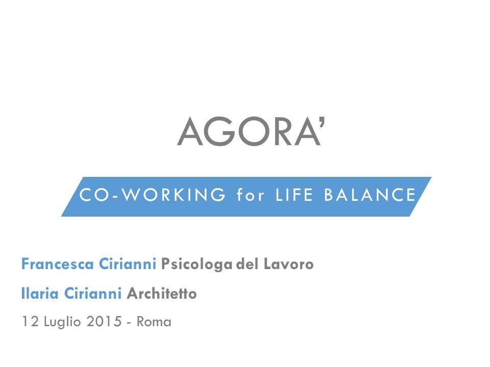 CO-WORKING for LIFE BALANCE AGORA' Francesca Cirianni Psicologa del Lavoro Ilaria Cirianni Architetto 12 Luglio 2015 - Roma