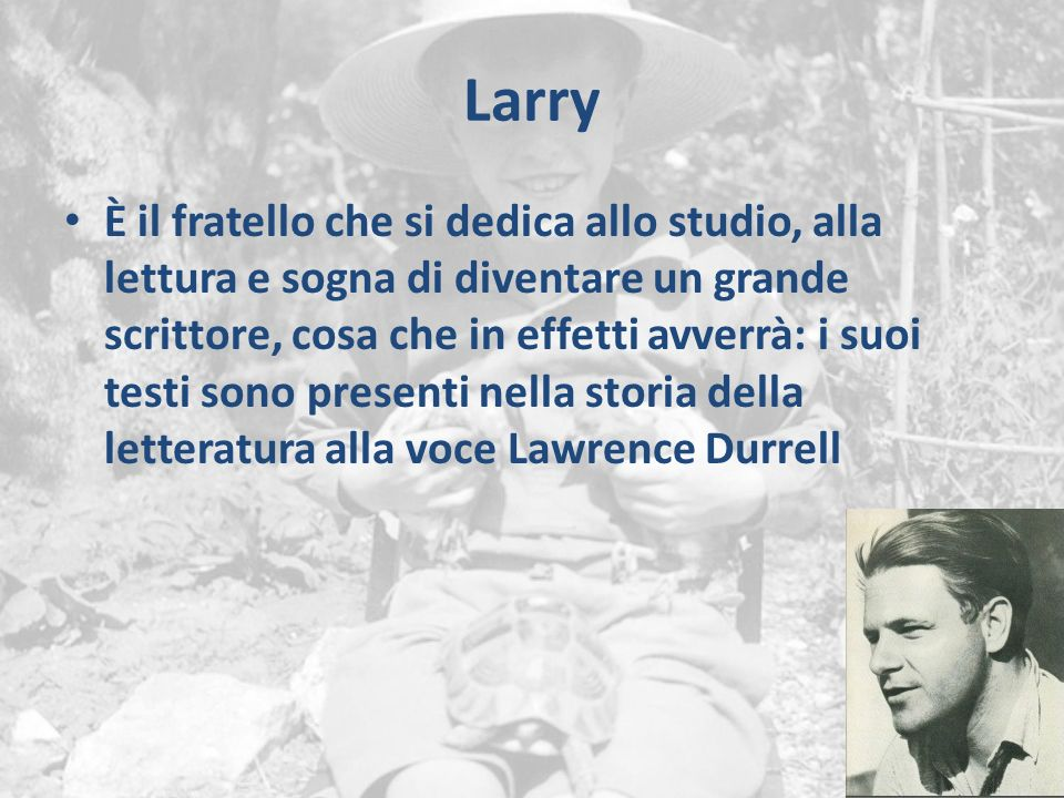 Larry È il fratello che si dedica allo studio, alla lettura e sogna di diventare un grande scrittore, cosa che in effetti avverrà: i suoi testi sono presenti nella storia della letteratura alla voce Lawrence Durrell