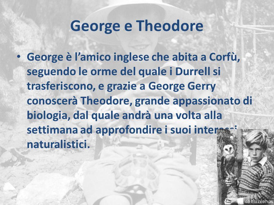 George e Theodore George è l'amico inglese che abita a Corfù, seguendo le orme del quale i Durrell si trasferiscono, e grazie a George Gerry conoscerà Theodore, grande appassionato di biologia, dal quale andrà una volta alla settimana ad approfondire i suoi interessi naturalistici.