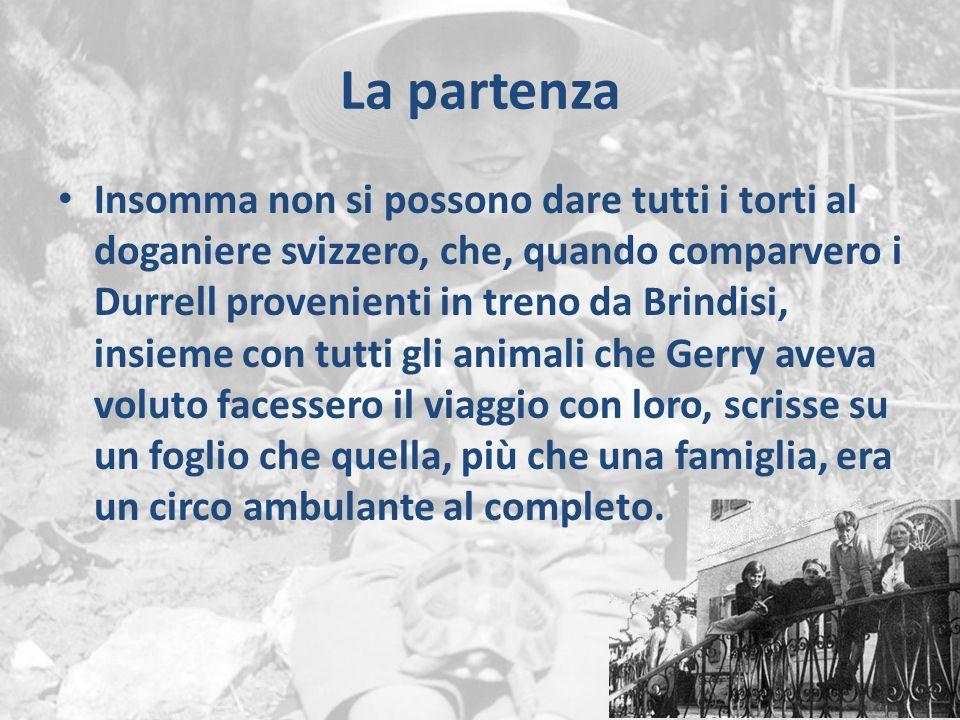 La partenza Insomma non si possono dare tutti i torti al doganiere svizzero, che, quando comparvero i Durrell provenienti in treno da Brindisi, insieme con tutti gli animali che Gerry aveva voluto facessero il viaggio con loro, scrisse su un foglio che quella, più che una famiglia, era un circo ambulante al completo.