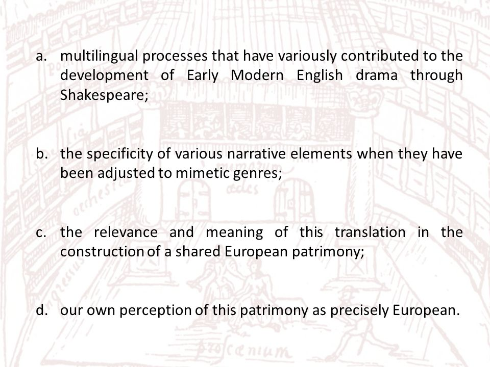 a.multilingual processes that have variously contributed to the development of Early Modern English drama through Shakespeare; b.the specificity of various narrative elements when they have been adjusted to mimetic genres; c.the relevance and meaning of this translation in the construction of a shared European patrimony; d.our own perception of this patrimony as precisely European.
