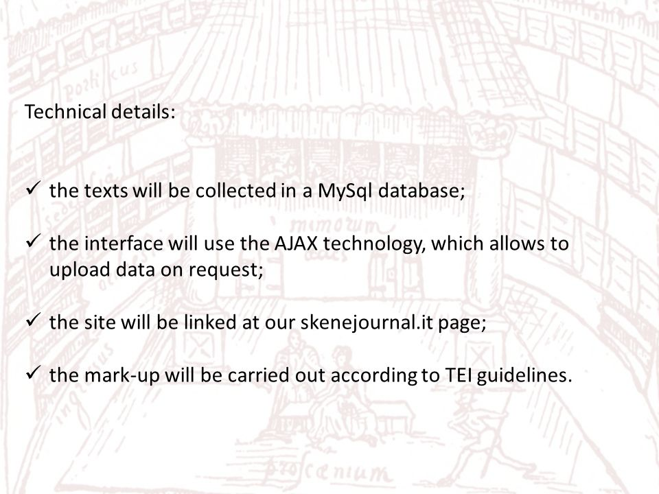 Technical details: the texts will be collected in a MySql database; the interface will use the AJAX technology, which allows to upload data on request; the site will be linked at our skenejournal.it page; the mark-up will be carried out according to TEI guidelines.