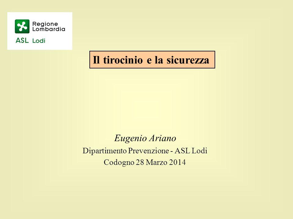 Eugenio Ariano Dipartimento Prevenzione - ASL Lodi Codogno 28 Marzo 2014 Il tirocinio e la sicurezza
