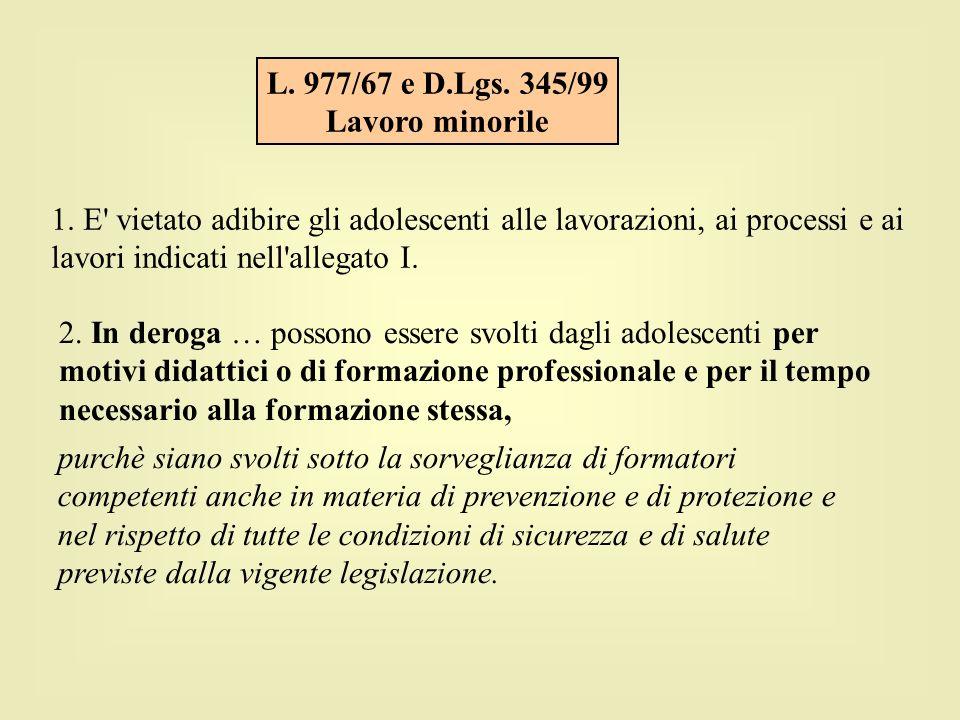 L. 977/67 e D.Lgs. 345/99 Lavoro minorile 1. E' vietato adibire gli adolescenti alle lavorazioni, ai processi e ai lavori indicati nell'allegato I. 2.