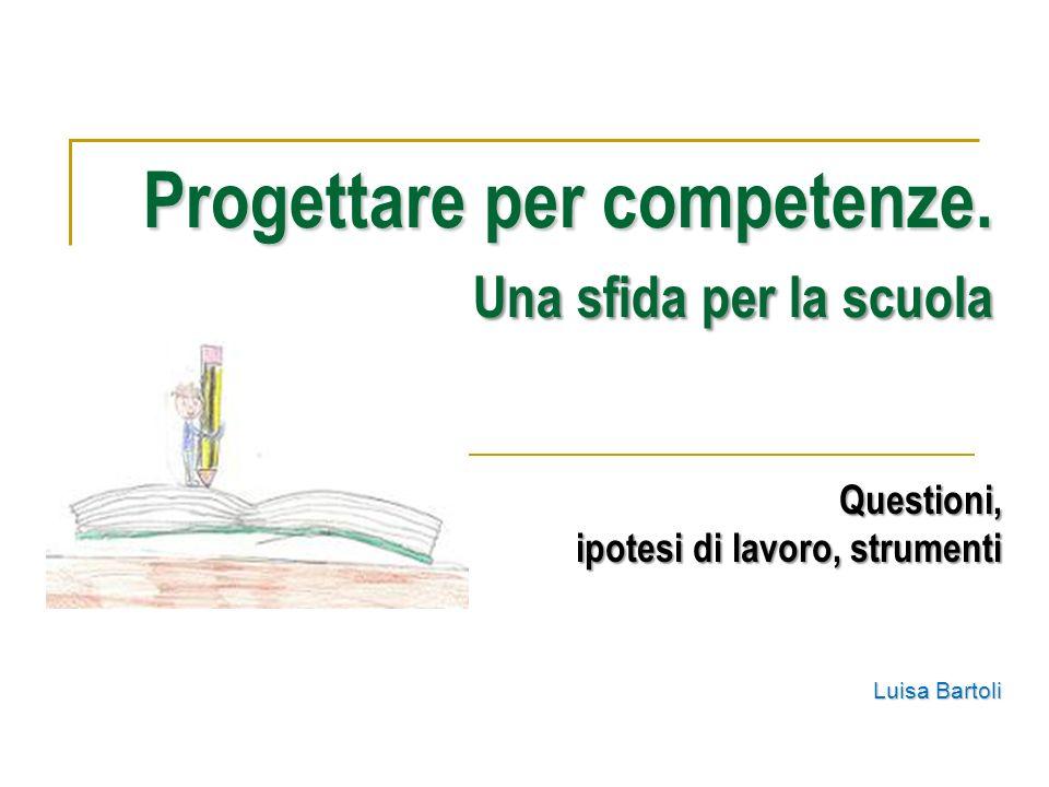 Progettare per competenze. Una sfida per la scuola Questioni, ipotesi di lavoro, strumenti Luisa Bartoli