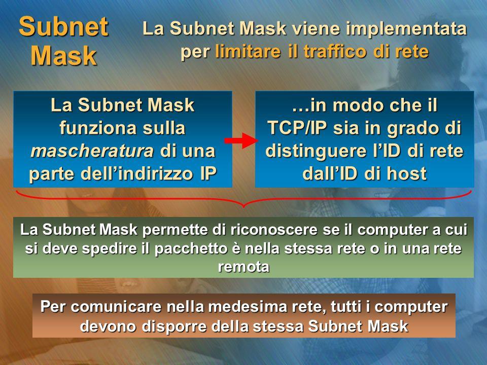 Subnet Mask La Subnet Mask viene implementata per limitare il traffico di rete La Subnet Mask funziona sulla mascheratura di una parte dell'indirizzo IP …in modo che il TCP/IP sia in grado di distinguere l'ID di rete dall'ID di host La Subnet Mask permette di riconoscere se il computer a cui si deve spedire il pacchetto è nella stessa rete o in una rete remota Per comunicare nella medesima rete, tutti i computer devono disporre della stessa Subnet Mask