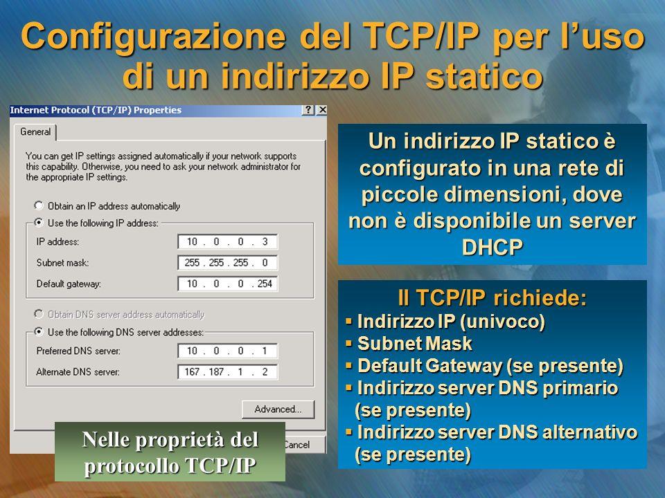 Configurazione del TCP/IP per l'uso di un indirizzo IP statico Un indirizzo IP statico è configurato in una rete di piccole dimensioni, dove non è disponibile un server DHCP Il TCP/IP richiede:  Indirizzo IP (univoco)  Subnet Mask  Default Gateway (se presente)  Indirizzo server DNS primario (se presente) (se presente)  Indirizzo server DNS alternativo (se presente) (se presente) Nelle proprietà del protocollo TCP/IP