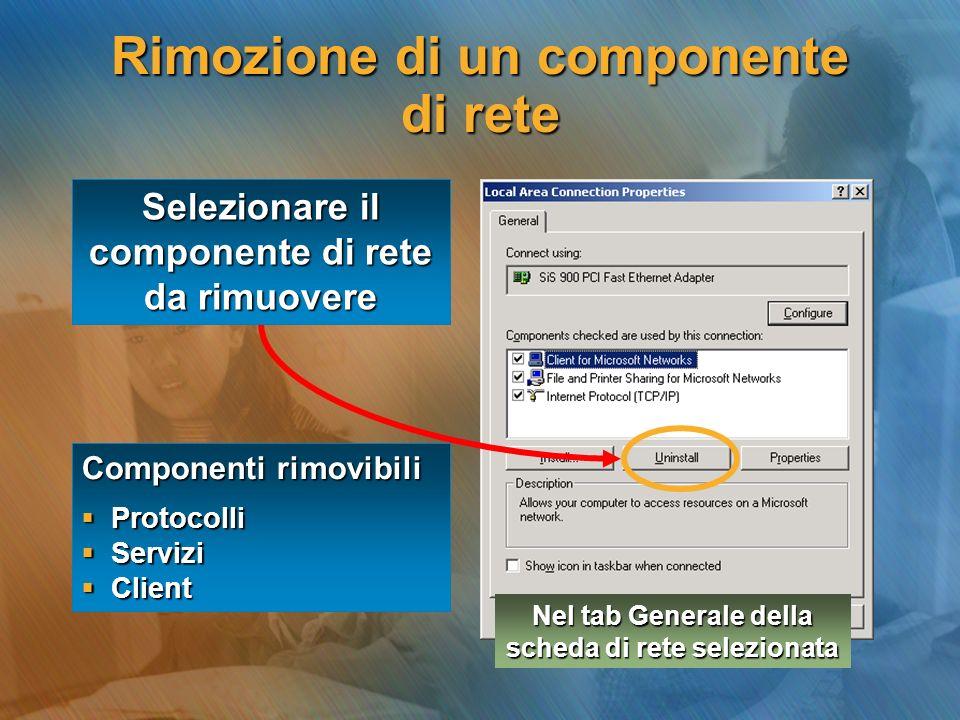 Rimozione di un componente di rete Selezionare il componente di rete da rimuovere Componenti rimovibili  Protocolli  Servizi  Client Nel tab Generale della scheda di rete selezionata