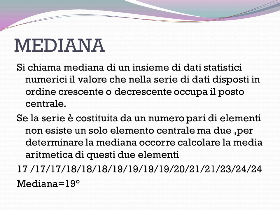 MEDIANA Si chiama mediana di un insieme di dati statistici numerici il valore che nella serie di dati disposti in ordine crescente o decrescente occupa il posto centrale.