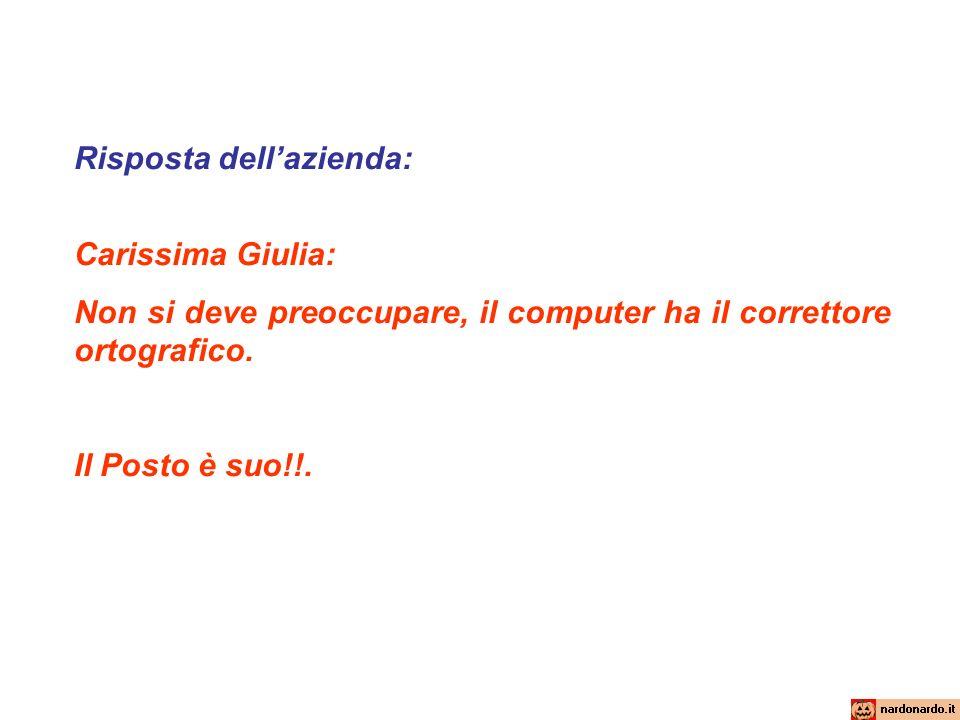 Risposta dell'azienda: Carissima Giulia: Non si deve preoccupare, il computer ha il correttore ortografico. Il Posto è suo!!.