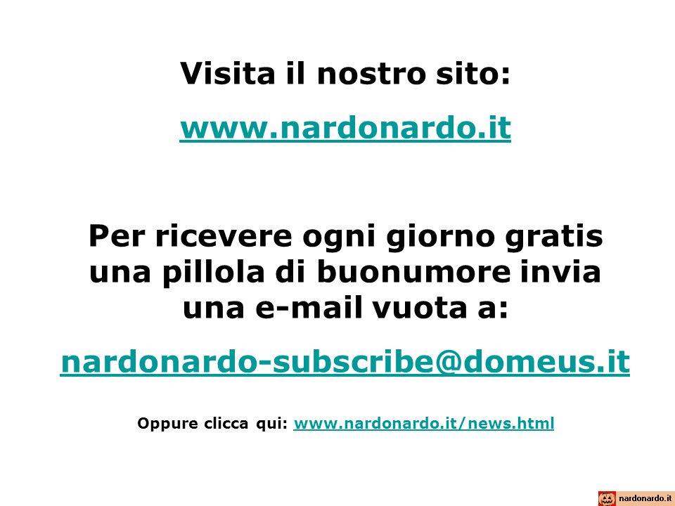 Visita il nostro sito: www.nardonardo.it Per ricevere ogni giorno gratis una pillola di buonumore invia una e-mail vuota a: nardonardo-subscribe@domeu