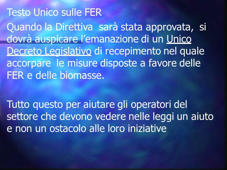 Testo Unico sulle FER Quando la Direttiva sarà stata approvata, si dovrà auspicare l'emanazione di un Unico Decreto Legislativo di recepimento nel quale accorpare le misure disposte a favore delle FER e delle biomasse.