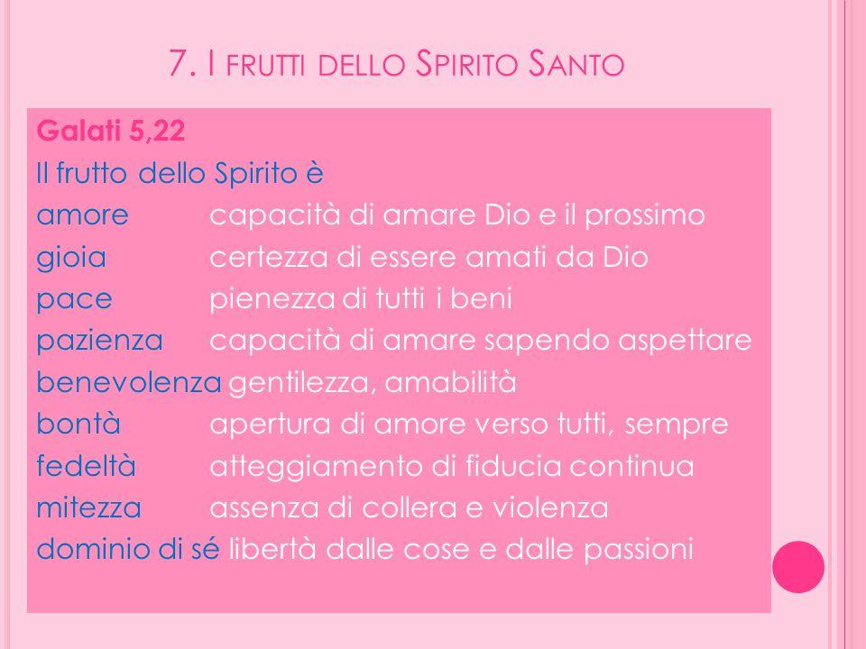 7. I FRUTTI DELLO S PIRITO S ANTO Galati 5,22 Il frutto dello Spirito è amorecapacità di amare Dio e il prossimo gioiacertezza di essere amati da Dio