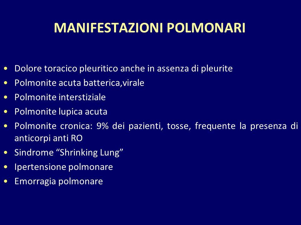 MANIFESTAZIONI POLMONARI Dolore toracico pleuritico anche in assenza di pleurite Polmonite acuta batterica,virale Polmonite interstiziale Polmonite lupica acuta Polmonite cronica: 9% dei pazienti, tosse, frequente la presenza di anticorpi anti RO Sindrome Shrinking Lung Ipertensione polmonare Emorragia polmonare