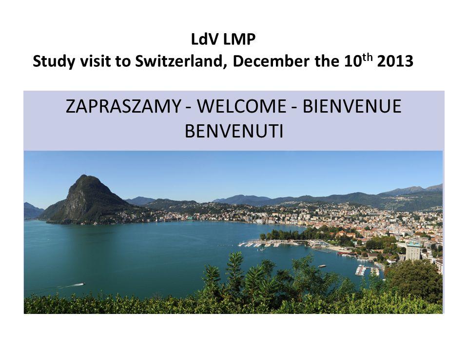 LdV LMP Study visit to Switzerland, December the 10 th 2013 ZAPRASZAMY - WELCOME - BIENVENUE BENVENUTI