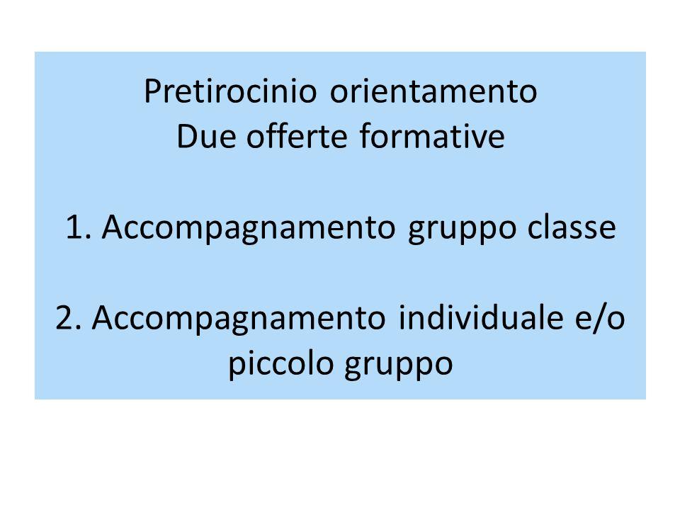Pretirocinio orientamento Due offerte formative 1. Accompagnamento gruppo classe 2. Accompagnamento individuale e/o piccolo gruppo