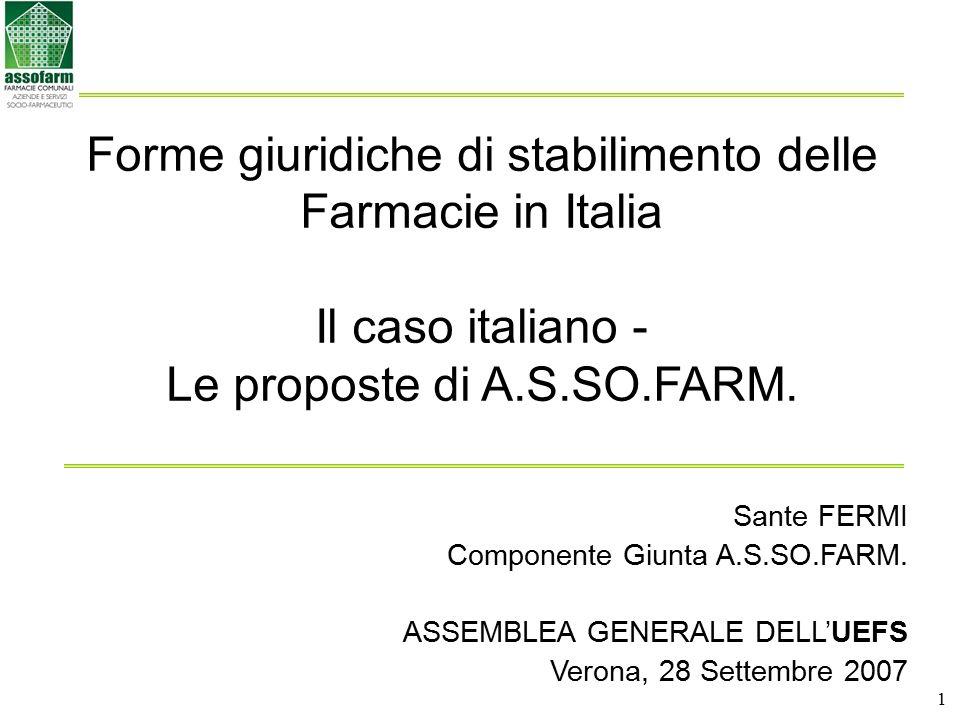 1 Forme giuridiche di stabilimento delle Farmacie in Italia Il caso italiano - Le proposte di A.S.SO.FARM. Sante FERMI Componente Giunta A.S.SO.FARM.