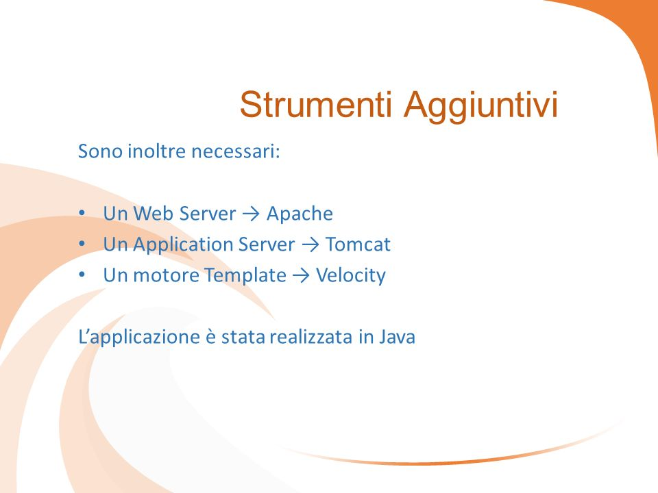 Strumenti Aggiuntivi Sono inoltre necessari: Un Web Server → Apache Un Application Server → Tomcat Un motore Template → Velocity L'applicazione è stata realizzata in Java