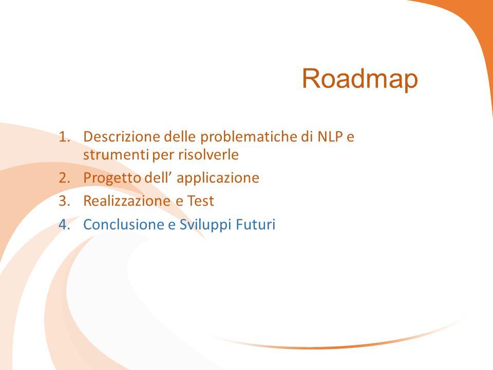 Roadmap 1.Descrizione delle problematiche di NLP e strumenti per risolverle 2.Progetto dell' applicazione 3.Realizzazione e Test 4.Conclusione e Sviluppi Futuri