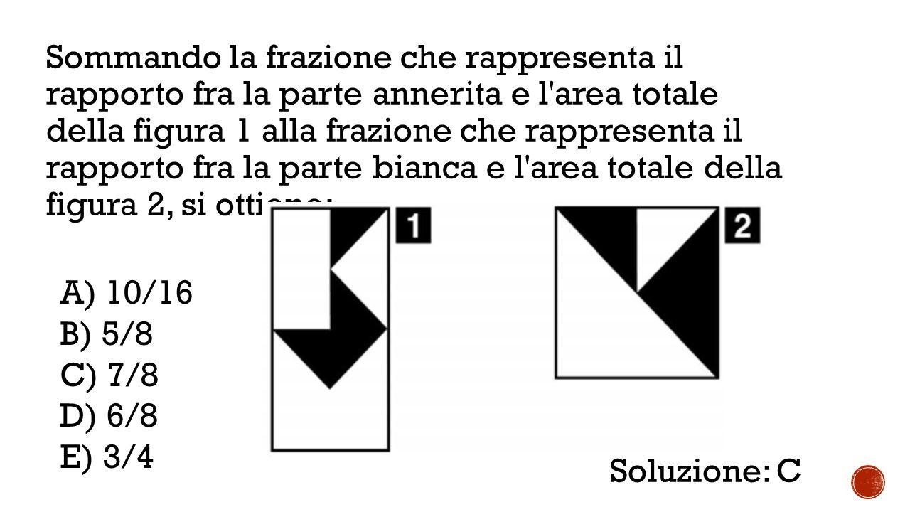 Sommando la frazione che rappresenta il rapporto fra la parte annerita e l area totale della figura 1 alla frazione che rappresenta il rapporto fra la parte bianca e l area totale della figura 2, si ottiene: A) 10/16 B) 5/8 C) 7/8 D) 6/8 E) 3/4 Soluzione: C