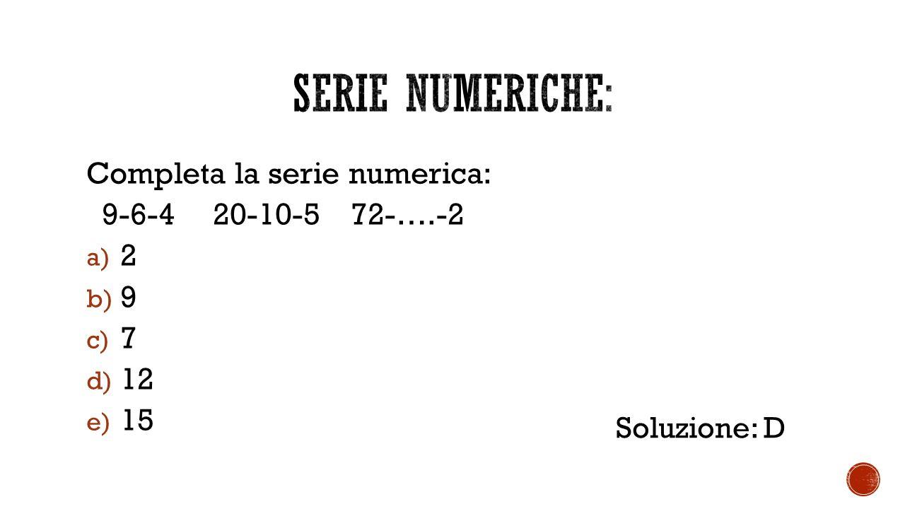 Completa la serie numerica: 9-6-4 20-10-5 72-….-2 a) 2 b) 9 c) 7 d) 12 e) 15 Soluzione: D