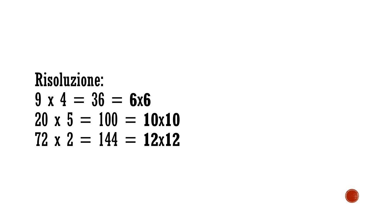 Risoluzione: 9 x 4 = 36 = 6x6 20 x 5 = 100 = 10x10 72 x 2 = 144 = 12x12