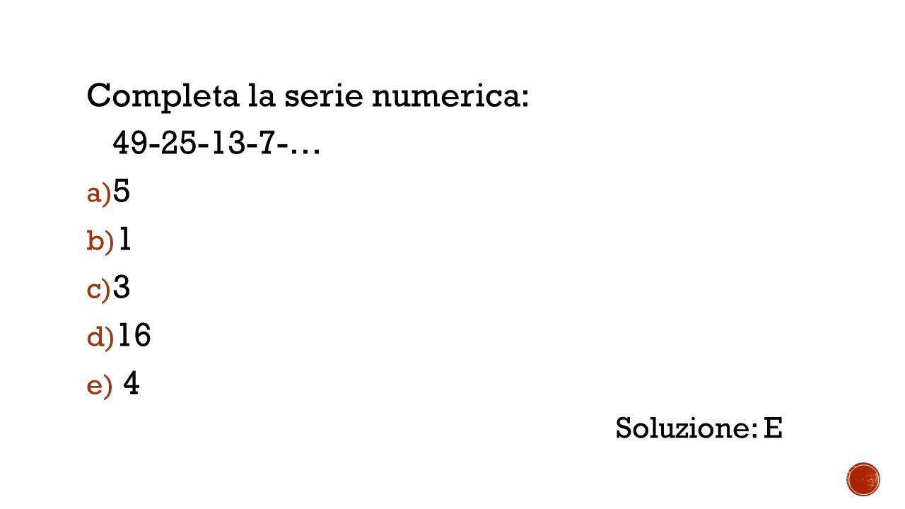 Completa la serie numerica: 49-25-13-7-… a) 5 b) 1 c) 3 d) 16 e) 4 Soluzione: E