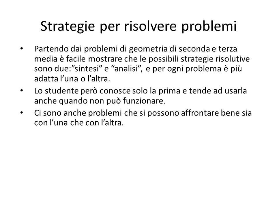 Strategie per risolvere problemi Partendo dai problemi di geometria di seconda e terza media è facile mostrare che le possibili strategie risolutive s