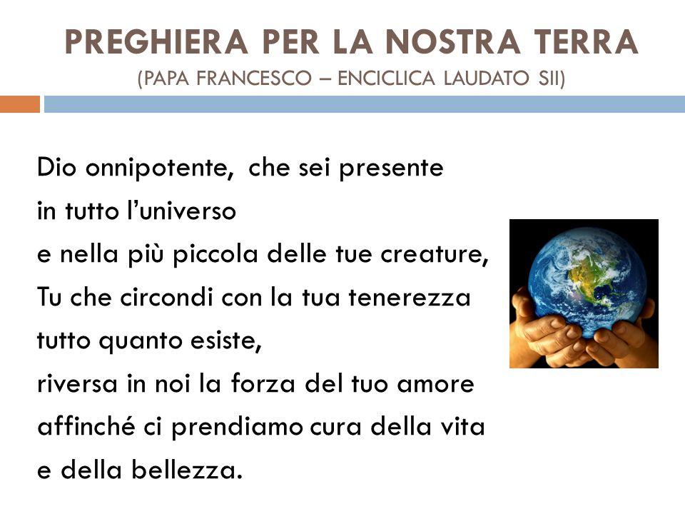 PREGHIERA PER LA NOSTRA TERRA (PAPA FRANCESCO – ENCICLICA LAUDATO SII) Dio onnipotente, che sei presente in tutto l'universo e nella più piccola delle