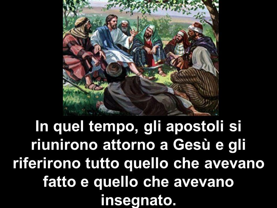 In quel tempo, gli apostoli si riunirono attorno a Gesù e gli riferirono tutto quello che avevano fatto e quello che avevano insegnato.