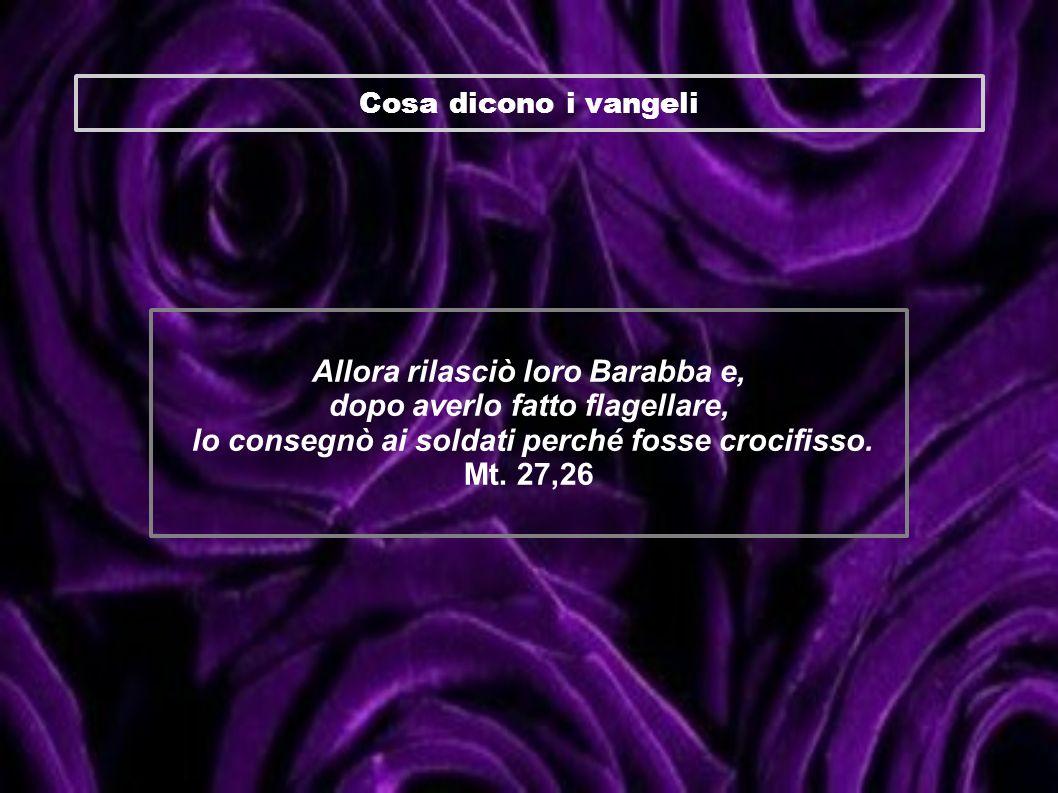 Cosa dicono i vangeli Allora rilasciò loro Barabba e, dopo averlo fatto flagellare, lo consegnò ai soldati perché fosse crocifisso. Mt. 27,26