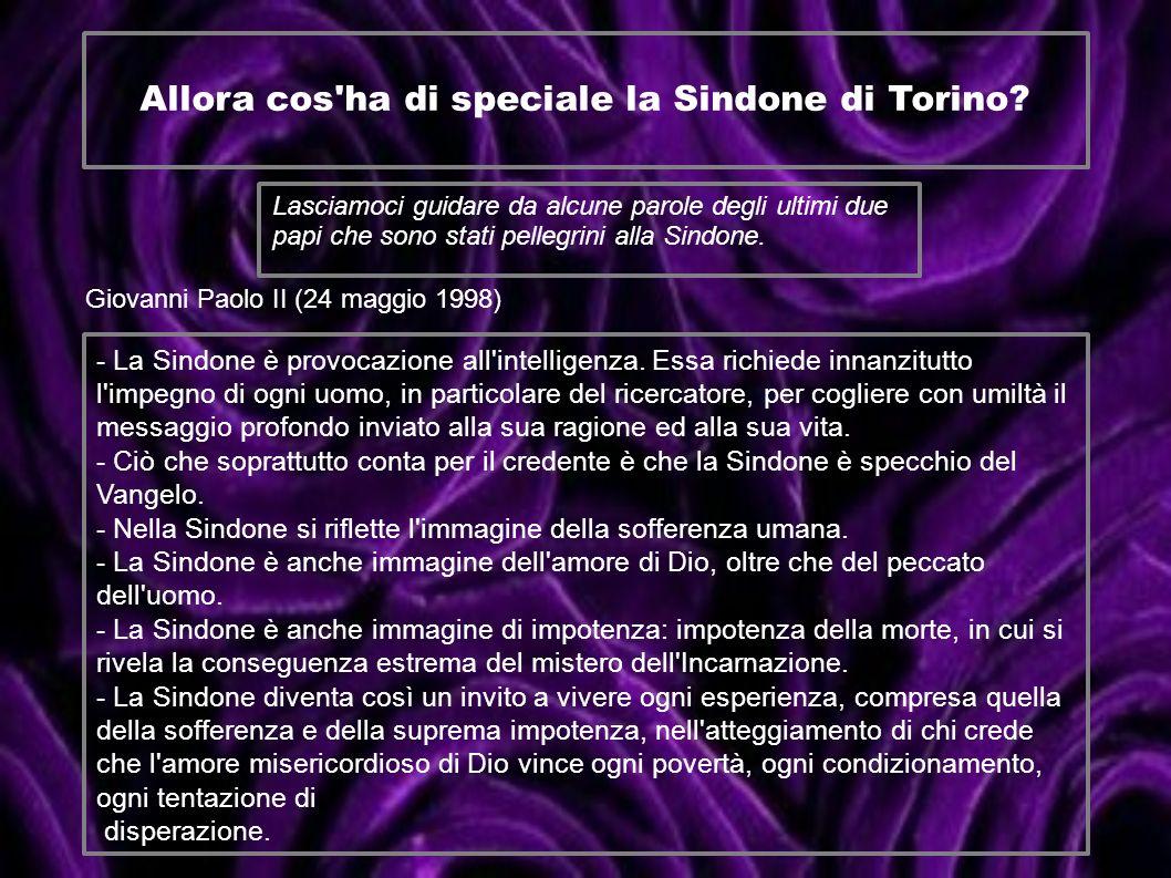 Allora cos'ha di speciale la Sindone di Torino? Lasciamoci guidare da alcune parole degli ultimi due papi che sono stati pellegrini alla Sindone. Giov