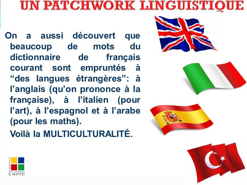 On a aussi découvert que beaucoup de mots du dictionnaire de français courant sont empruntés à des langues étrangères : à l'anglais (qu'on prononce à la française), à l'italien (pour l'art), à l'espagnol et à l'arabe (pour les maths).