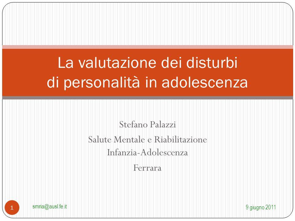 Stefano Palazzi Salute Mentale e Riabilitazione Infanzia-Adolescenza Ferrara La valutazione dei disturbi di personalità in adolescenza 9 giugno 2011 s
